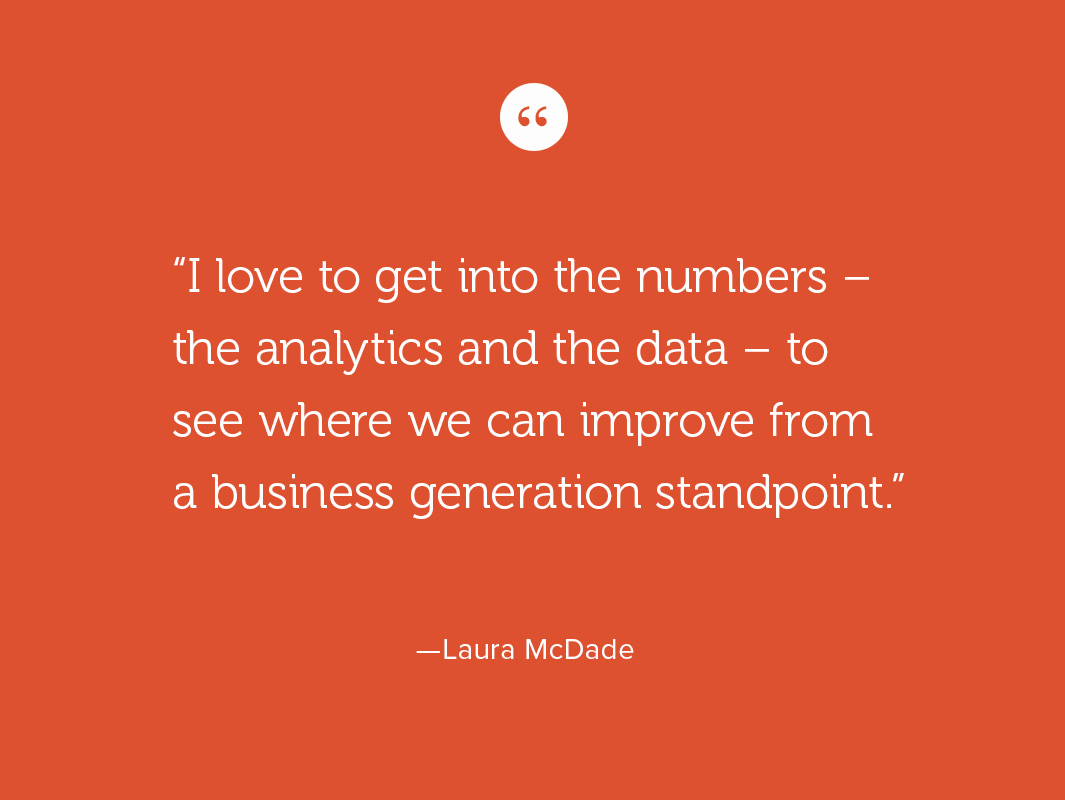 I love to get into the numbers – the analytics and the data – to see where we can improve from a business generation standpoint.
